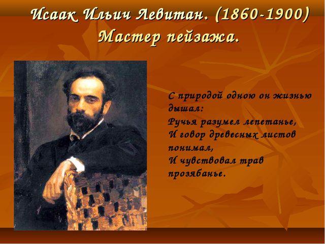 Исаак Ильич Левитан. (1860-1900) Мастер пейзажа. С природой одною он жизнью д...