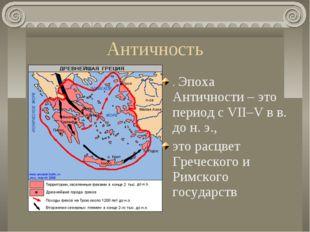 Античность . Эпоха Античности – это период с VII–V в в. до н. э., это расцвет