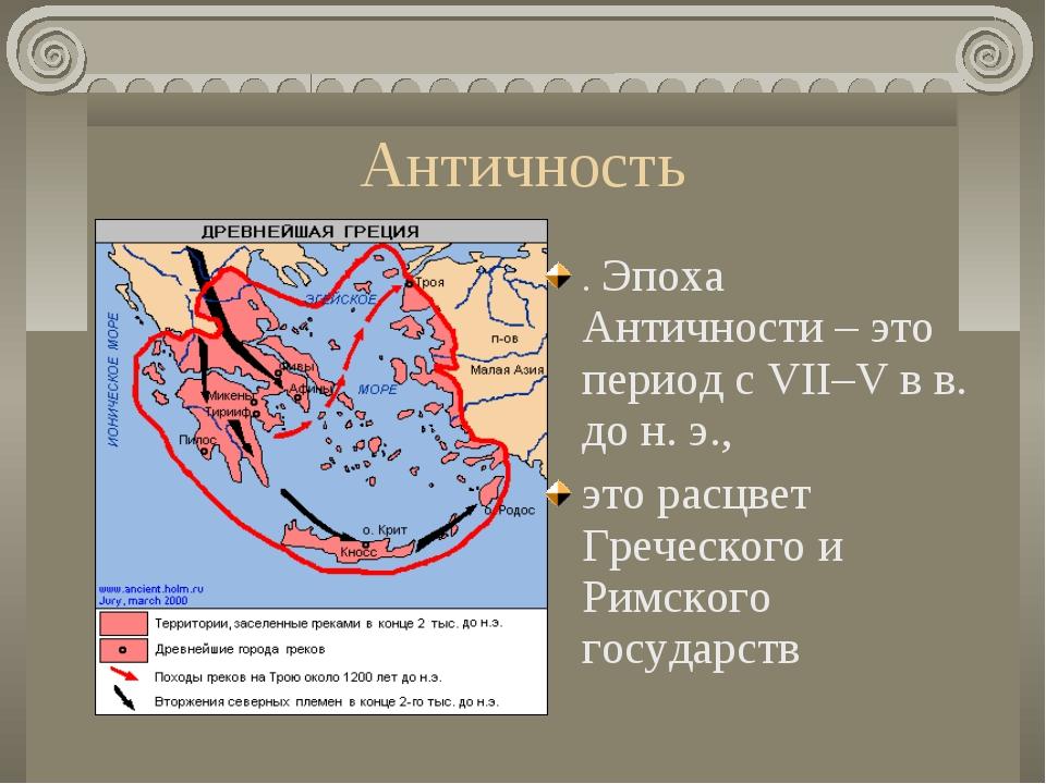Античность . Эпоха Античности – это период с VII–V в в. до н. э., это расцвет...