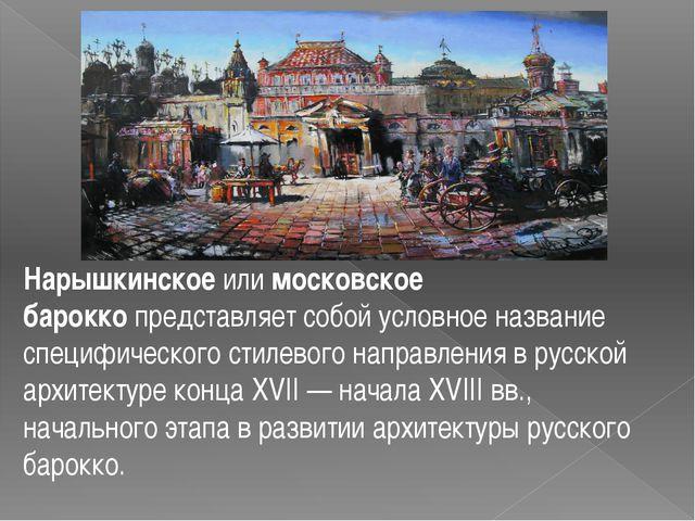 Нарышкинскоеилимосковское бароккопредставляет собой условное название спец...