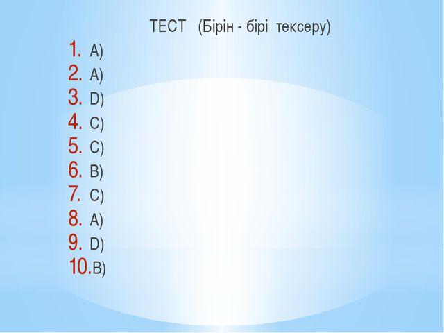 ТЕСТ (Бірін - бірі тексеру) А) А) D) C) C) B) C) A) D) B)