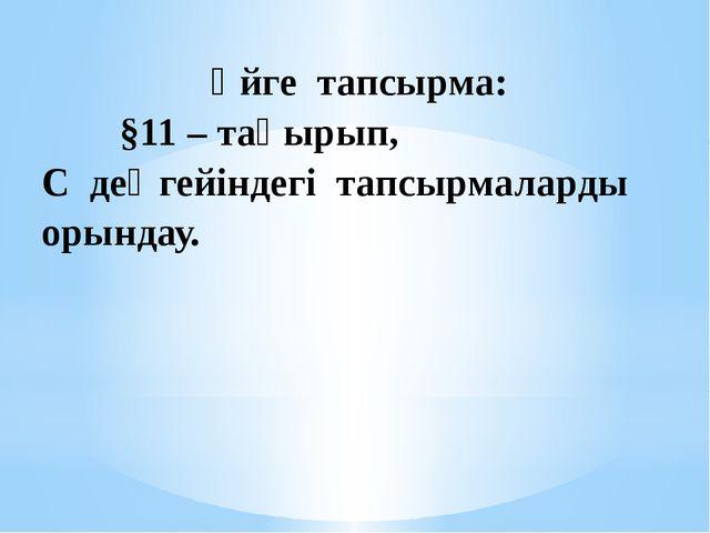 Үйге тапсырма: §11– тақырып, Сдеңгейіндегі тапсырмаларды орындау.