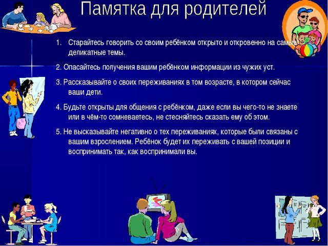 Старайтесь говорить со своим ребёнком открыто и откровенно на самые деликатны...