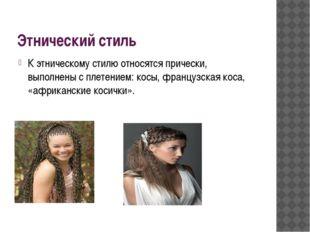 Этнический стиль К этническому стилю относятся прически, выполнены с плетение