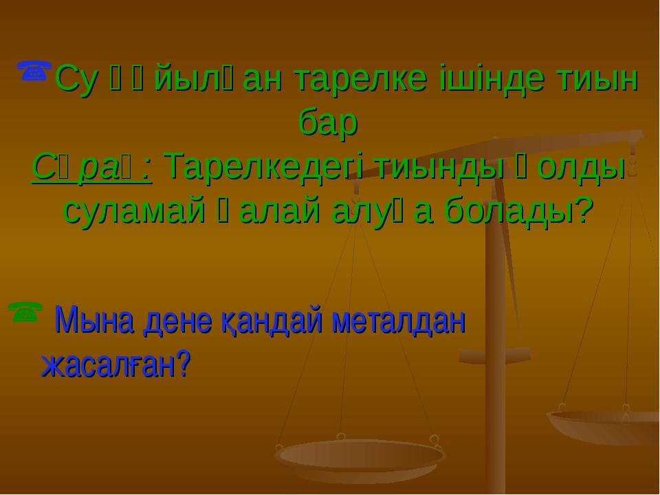 Су құйылған тарелке ішінде тиын бар Сұрақ: Тарелкедегі тиынды қолды суламай қ...