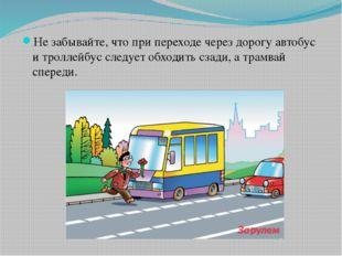 Не забывайте, что при переходе через дорогу автобус и троллейбус следует обхо