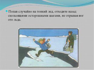 Попав случайно на тонкий лед, отходите назад скользящими осторожными шагами,