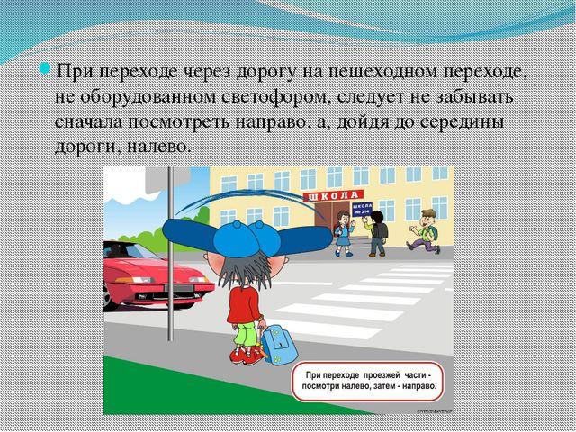 При переходе через дорогу на пешеходном переходе, не оборудованном светофором...