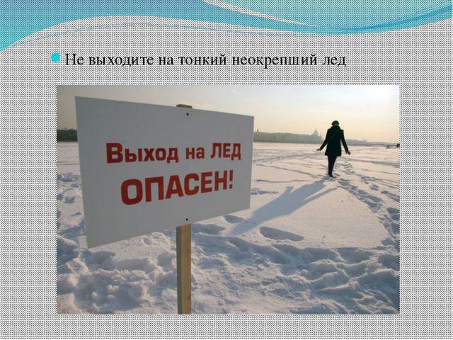 Не выходите на тонкий неокрепший лед