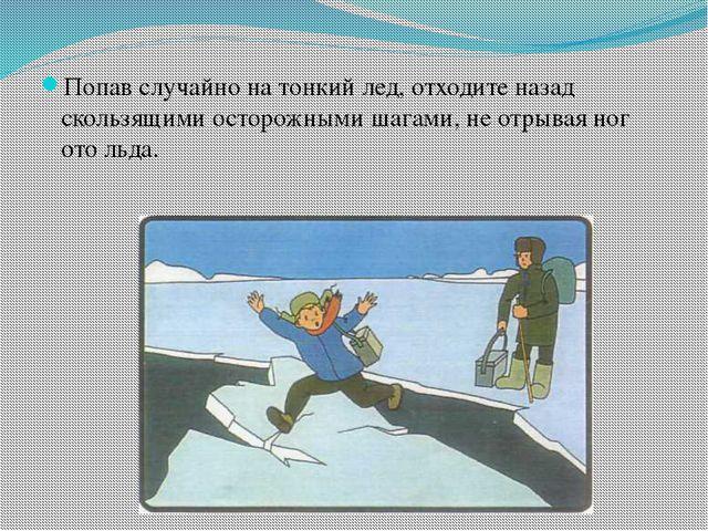 Попав случайно на тонкий лед, отходите назад скользящими осторожными шагами,...
