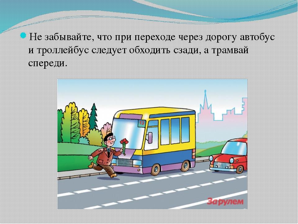 Не забывайте, что при переходе через дорогу автобус и троллейбус следует обхо...