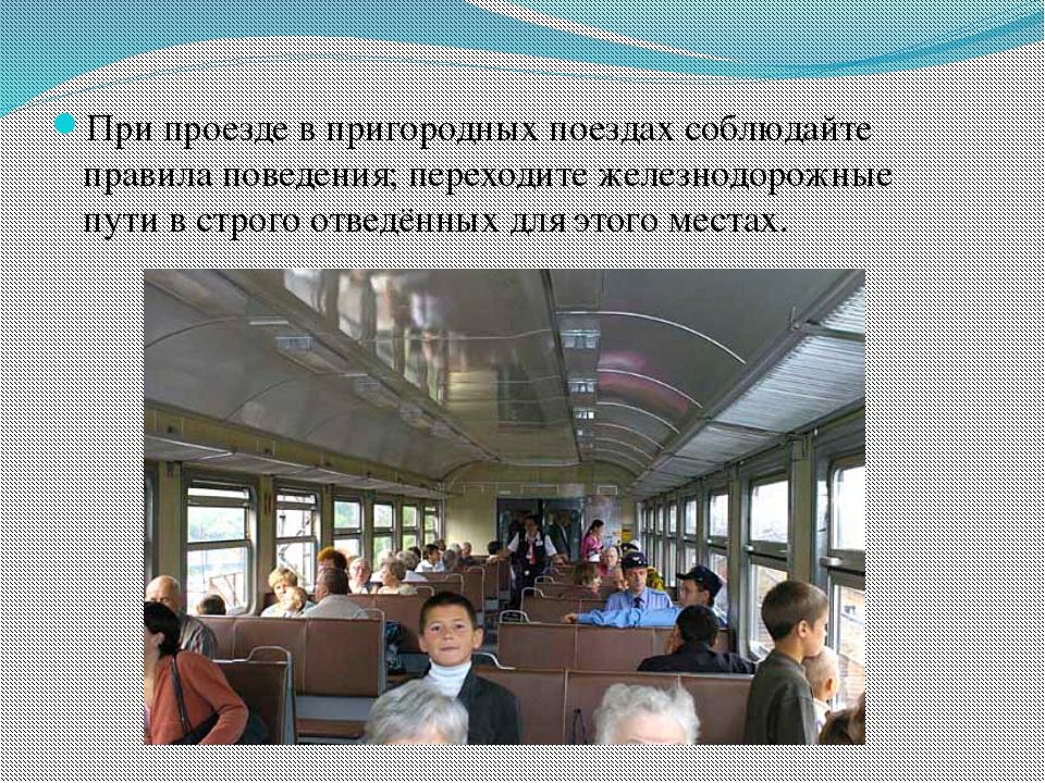 При проезде в пригородных поездах соблюдайте правила поведения; переходите же...