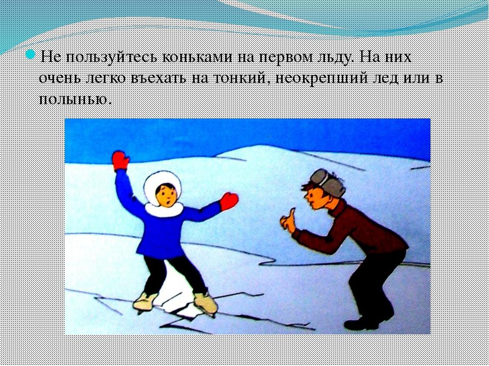 Не пользуйтесь коньками на первом льду. На них очень легко въехать на тонкий,...