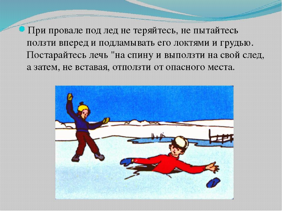 При провале под лед не теряйтесь, не пытайтесь ползти вперед и подламывать ег...