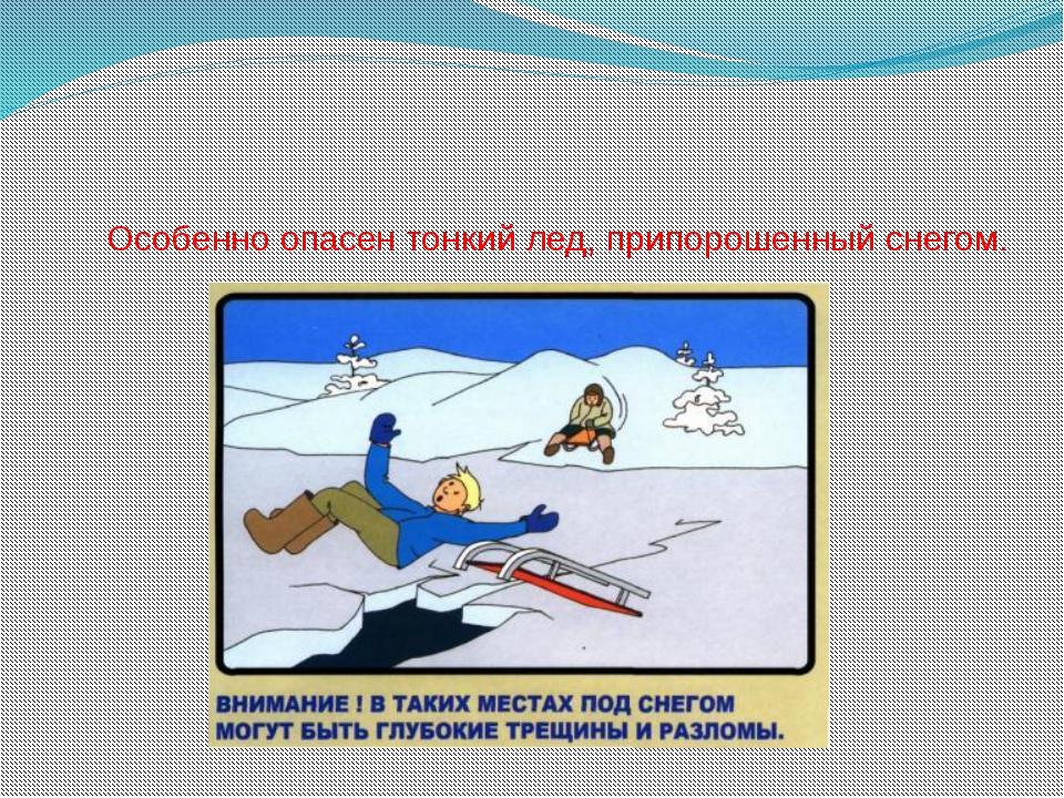 Особенно опасен тонкий лед, припорошенный снегом.