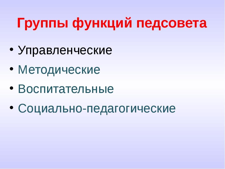 Группы функций педсовета Управленческие Методические Воспитательные Социально...