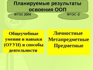 . Планируемые результаты освоения ООП ФГОС 2004 ФГОС -2 Общеучебные умения и