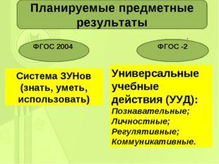 . Планируемые предметные результаты ФГОС 2004 ФГОС -2 Система ЗУНов (знать, у