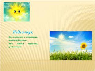 Подсолнух Это солнышко в миниатюре, солнечный цветок. Это символ верности, пр