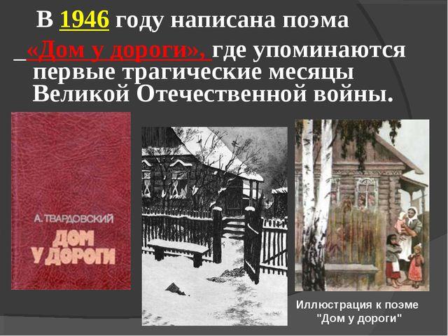 В 1946 году написана поэма «Дом у дороги», где упоминаются первые трагически...
