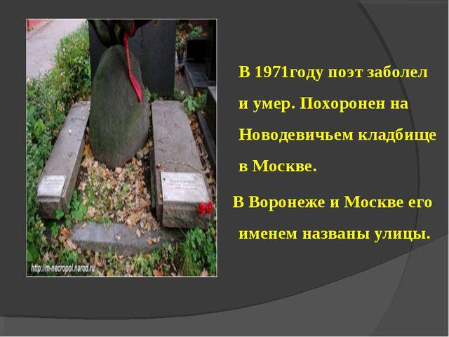 В 1971году поэт заболел и умер. Похоронен на Новодевичьем кладбище в Москве...