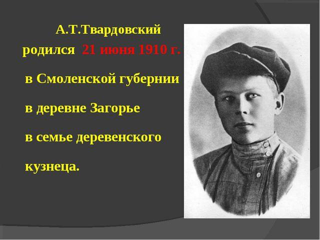 А.Т.Твардовский родился 21 июня 1910 г. в Смоленской губернии в деревне Заго...