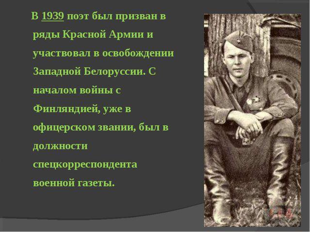 В 1939 поэт был призван в ряды Красной Армии и участвовал в освобождении Зап...