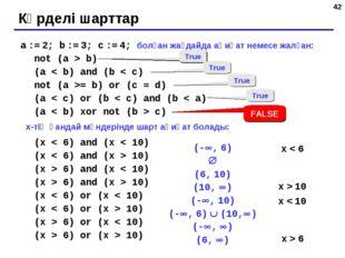 * a := 2; b := 3; c := 4; болған жағдайда ақиқат немесе жалған: not (a > b) (