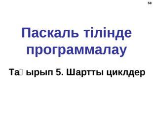 * Паскаль тілінде программалау Тақырып 5. Шартты циклдер