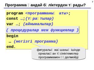 * Программа қандай бөліктерден тұрады? program ; const …;{тұрақтылар} var …;