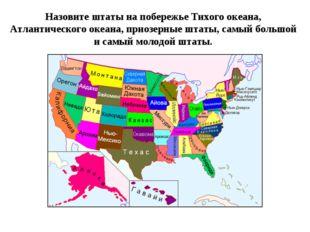 Назовите штаты на побережье Тихого океана, Атлантического океана, приозерные