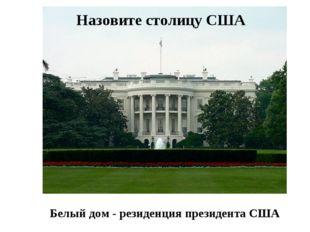 Назовите столицу США Белый дом - резиденция президента США