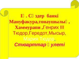 ІҮ. Сөздер банкі Мануфакура,тонаушылық, Хаммурапи ,Генрих ІІІ Тюдор,Гередот,