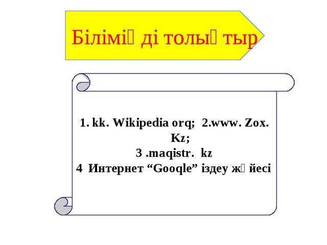 """kk. Wikipedia orq; 2.www. Zox. Kz; 3 .maqistr. kz Интернет """"Gooqle"""" іздеу жүй..."""
