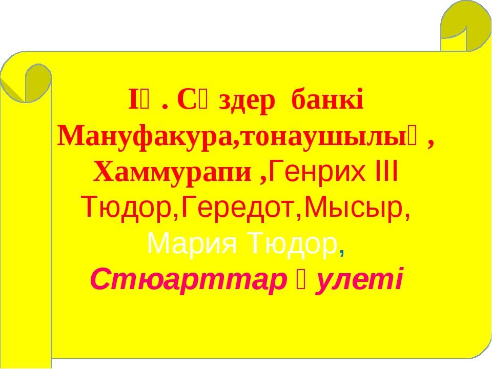 ІҮ. Сөздер банкі Мануфакура,тонаушылық, Хаммурапи ,Генрих ІІІ Тюдор,Гередот,...