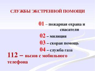 СЛУЖБЫ ЭКСТРЕННОЙ ПОМОЩИ 01 – пожарная охрана и спасатели 02 – милиция 03 – с