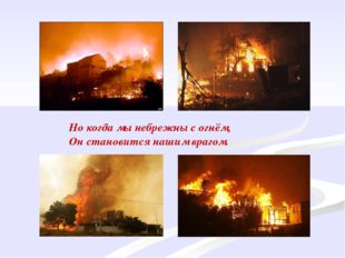 Но когда мы небрежны с огнём, Он становится нашим врагом.