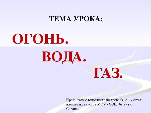 ОГОНЬ. ВОДА. ГАЗ. ТЕМА УРОКА: Презентацию выполнила Фадеева О. А., учитель на...