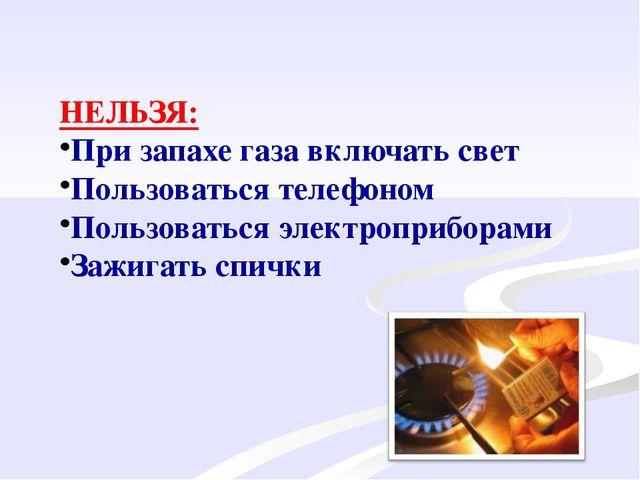 НЕЛЬЗЯ: При запахе газа включать свет Пользоваться телефоном Пользоваться эл...