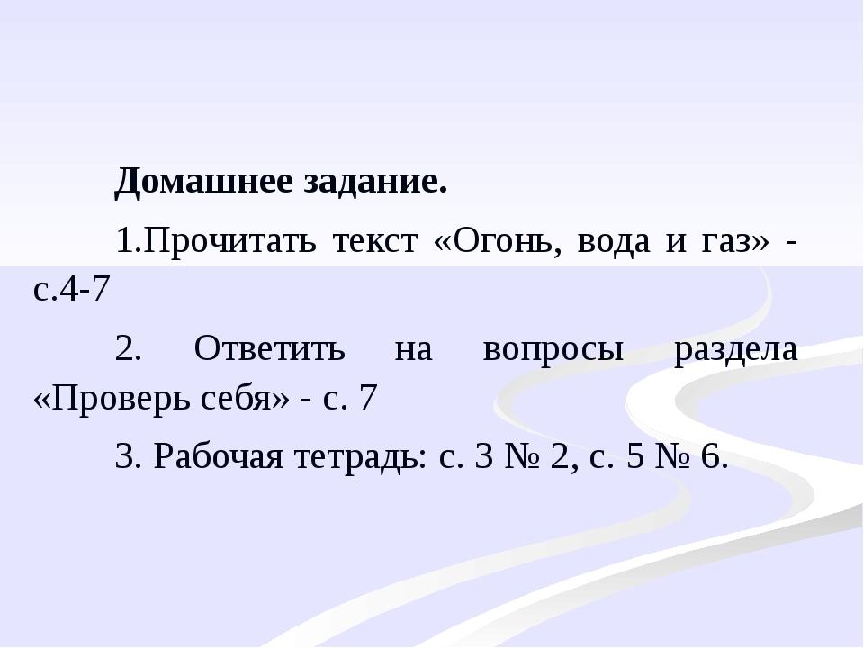 Домашнее задание. 1.Прочитать текст «Огонь, вода и газ» - с.4-7 2. Ответить н...