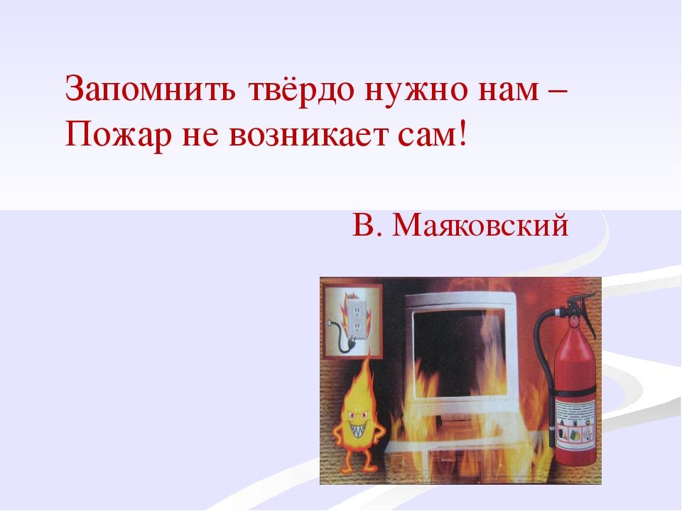 Запомнить твёрдо нужно нам – Пожар не возникает сам! В. Маяковский