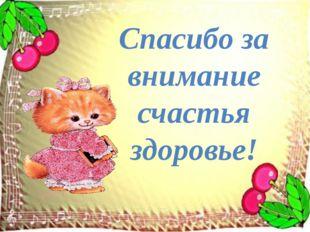 Спасибо за внимание счастья здоровье!