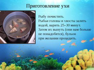 Приготовление ухи Рыбу почистить. Рыбьи головы ихвосты залить водой, варить