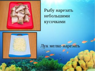 Рыбу нарезать небольшими кусочками Лук мелко нарезать