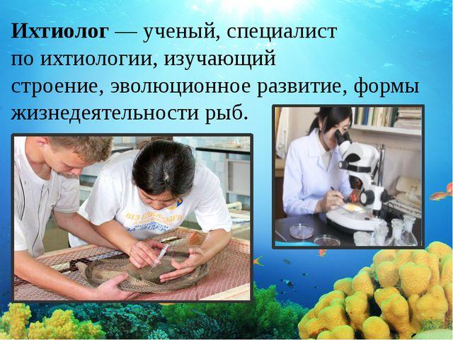 Ихтиолог— ученый, специалист поихтиологии, изучающий строение,эволюционное...