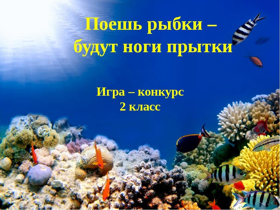 Поешь рыбки – будут ноги прытки Игра – конкурс 2 класс