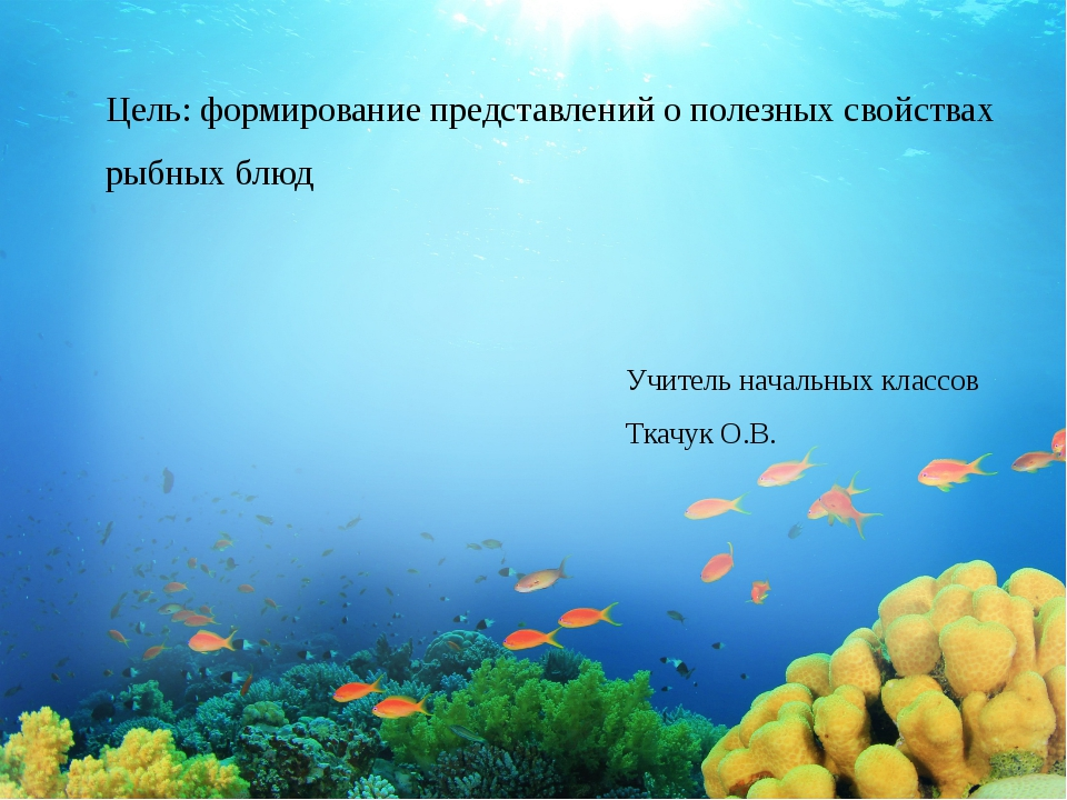 Цель: формирование представлений о полезных свойствах рыбных блюд Учитель нач...