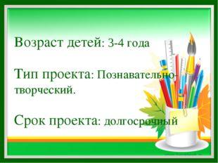 Возраст детей: 3-4 года Тип проекта: Познавательно-творческий. Срок проекта: