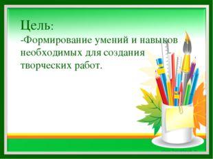 Цель: -Формирование умений и навыков необходимых для создания творческих работ.