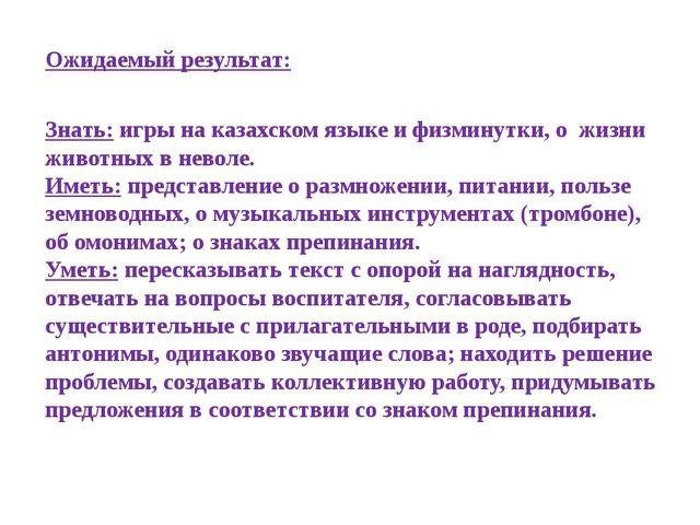 Ожидаемый результат: Знать: игры на казахском языке и физминутки, о жизни жив...